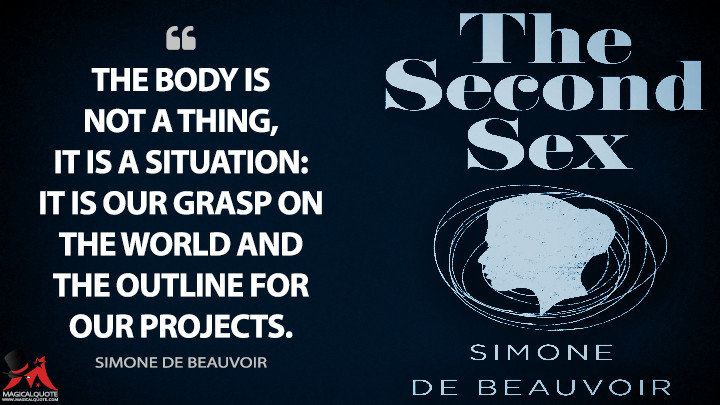 The body is not a thing, it is a situation: it is our grasp on the world and the outline for our projects. - Simone de Beauvoir Quotes