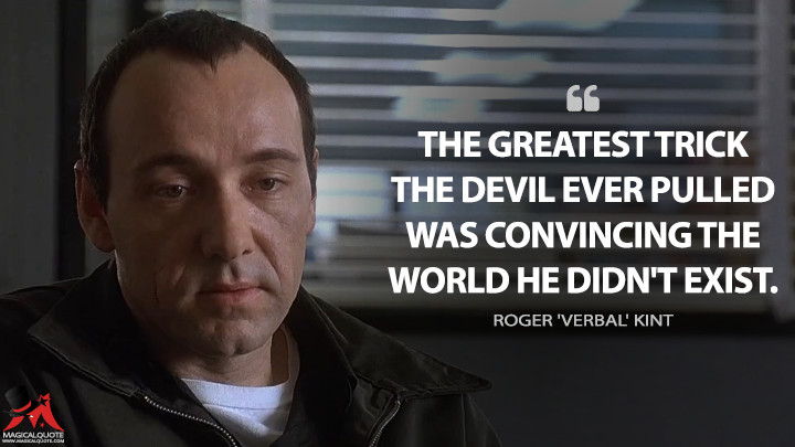 The greatest trick the devil ever pulled was convincing the world he didn't exist. - Roger 'Verbal' Kint (The Usual Suspects Quotes)