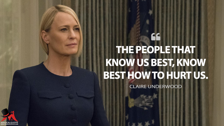 The people that know us best, know best how to hurt us. - Claire Underwood (House of Cards Quotes)