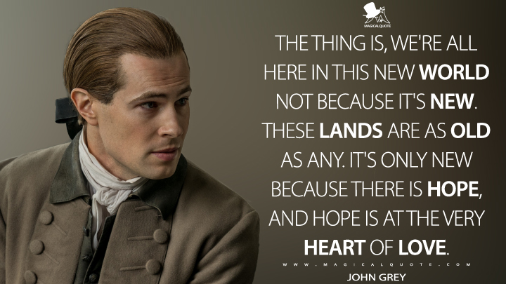 The thing is, we're all here in this New World not because it's new. These lands are as old as any. It's only new because there is hope, and hope is at the very heart of love. - John Grey (Outlander Quotes)