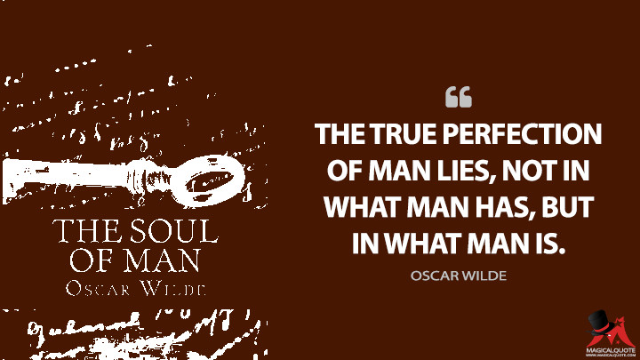 The true perfection of man lies, not in what man has, but in what man is. - Oscar Wilde (The Soul of Man Under Socialism Quotes)