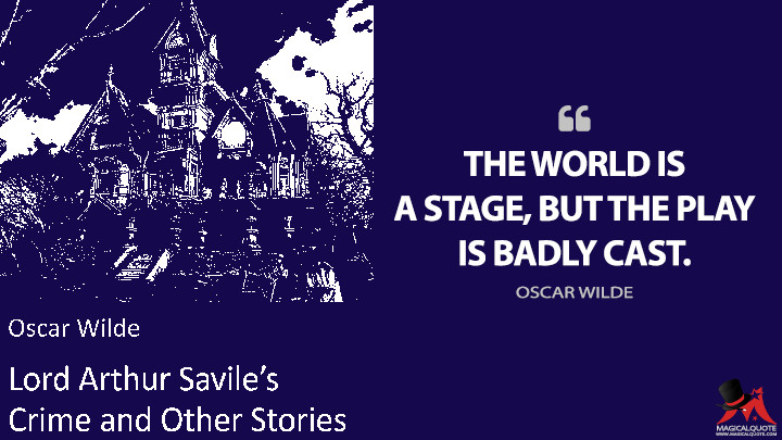 The world is a stage, but the play is badly cast. - Oscar Wilde (Lord Arthur Savile's Crime and Other Stories Quotes)