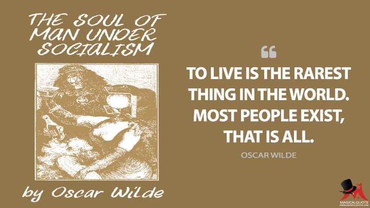 To live is the rarest thing in the world. Most people exist, that is all. - Oscar Wilde (The Soul of Man Under Socialism Quotes)