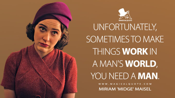 Unfortunately, sometimes to make things work in a man's world, you need a man. - Miriam 'Midge' Maisel (The Marvelous Mrs. Maisel Quotes)