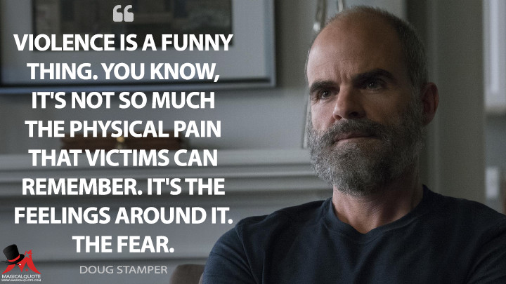 Violence is a funny thing. You know, it's not so much the physical pain that victims can remember. It's the feelings around it. The fear. - Doug Stamper (House of Cards Quotes)