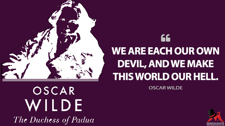 We are each our own devil, and we make this world our hell. - Oscar Wilde (The Duchess of Padua Quotes)