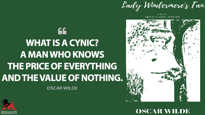 What is a cynic? A man who knows the price of everything and the value of nothing. - Oscar Wilde (Lady Windermere's Fan Quotes)