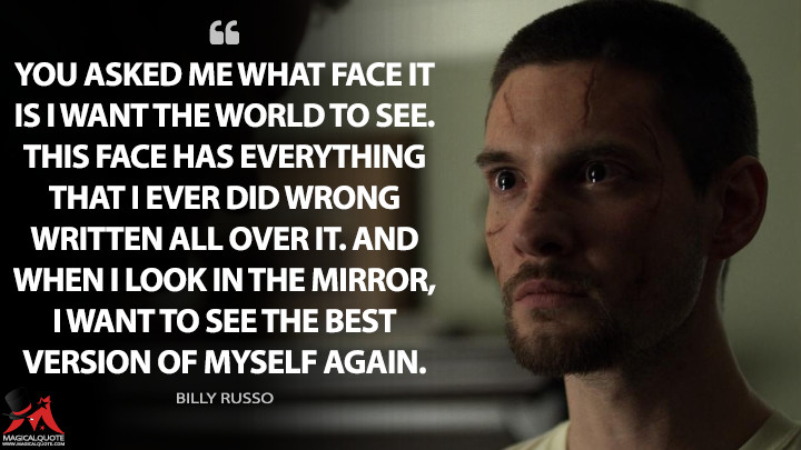 You asked me what face it is I want the world to see. This face has everything that I ever did wrong written all over it. And when I look in the mirror, I want to see the best version of myself again. - Billy Russo (The Punisher Quotes)