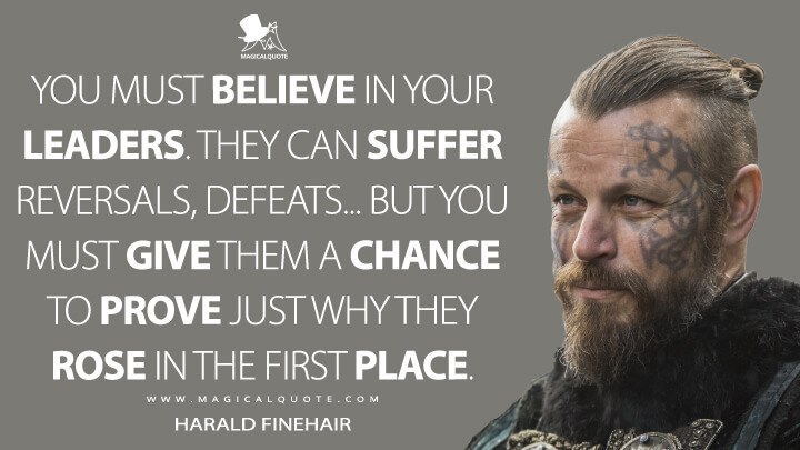 You must believe in your leaders. They can suffer reversals, defeats... But you must give them a chance to prove just why they rose in the first place. - Harald Finehair (Vikings Quotes)