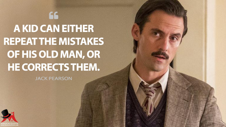 A kid can either repeat the mistakes of his old man, or he corrects them. - Jack Pearson (This Is Us Quotes)