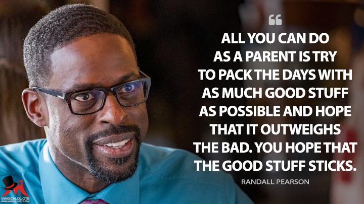All you can do as a parent is try to pack the days with as much good stuff as possible and hope that it outweighs the bad. You hope that the good stuff sticks. - Randall Pearson (This Is Us Quotes)