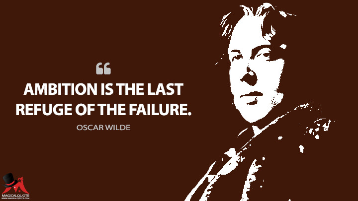 Ambition is the last refuge of the failure. - Oscar Wilde Quotes