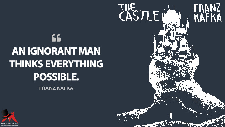 An ignorant man thinks everything possible. - Franz Kafka (The Castle Quotes)