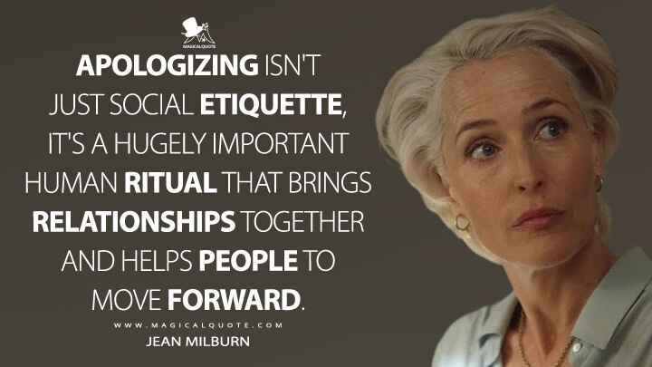 Apologizing isn't just social etiquette, it's a hugely important human ritual that brings relationships together and helps people to move forward. - Jean Milburn (Sex Education Quotes)