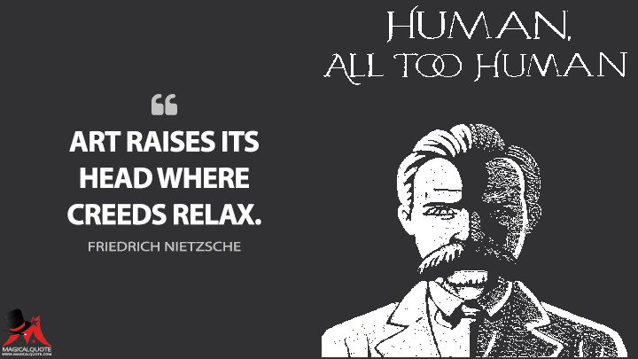 Art raises its head where creeds relax. - Friedrich Nietzsche (Human, All Too Human Quotes)