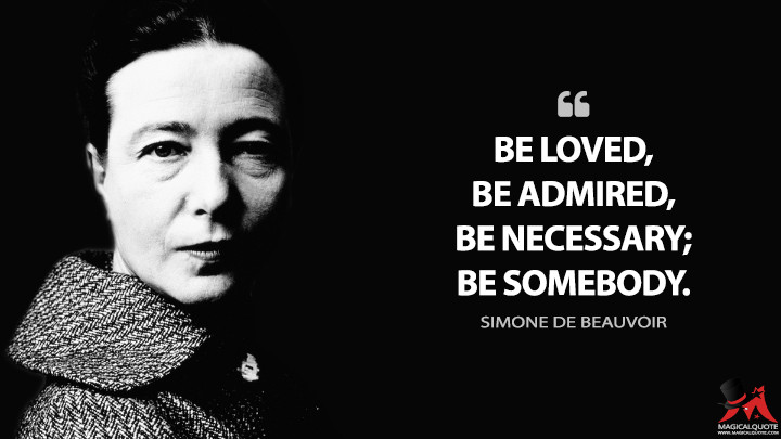 Be loved, be admired, be necessary; be somebody. - Simone de Beauvoir Quotes