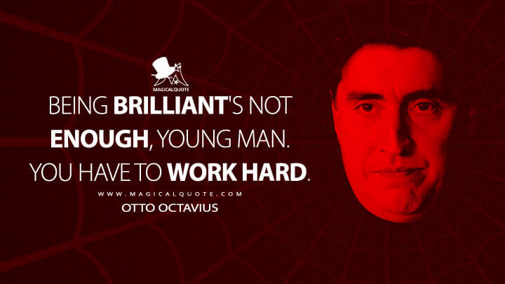 Being brilliant's not enough, young man. You have to work hard. - Otto Octavius (Spider-Man 2 Quotes)