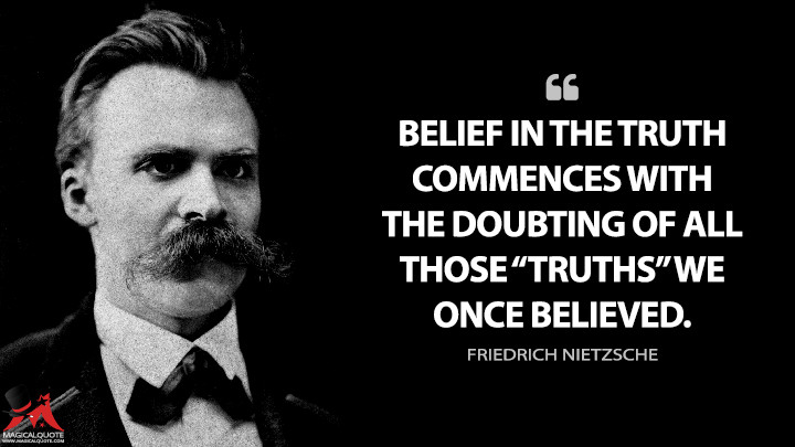 "Belief in the truth commences with the doubting of all those ""truths"" we once believed. - Friedrich Nietzsche Quotes"