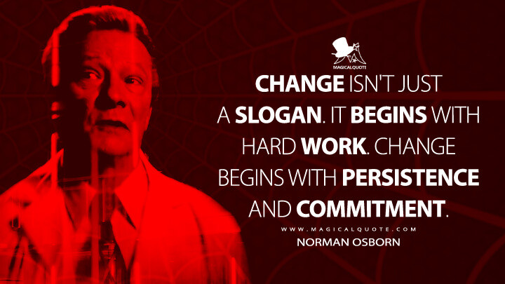 Change isn't just a slogan. It begins with hard work. Change begins with persistence and commitment. - Norman Osborn (The Amazing Spider-Man 2 Quotes)