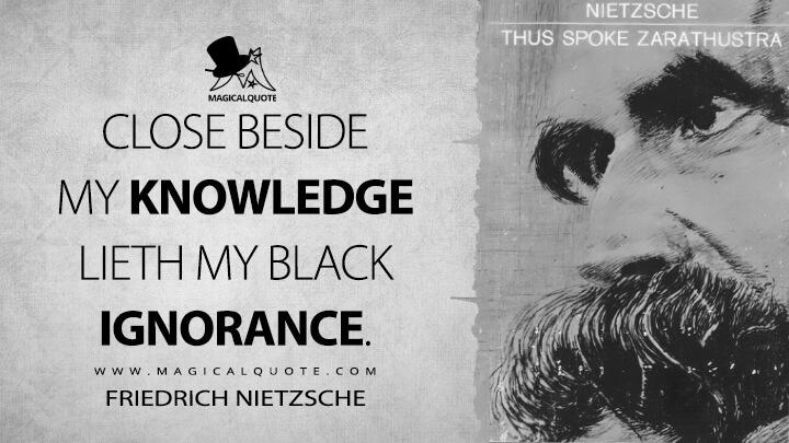 Close beside my knowledge lieth my black ignorance. - Friedrich Nietzsche (Thus Spoke Zarathustra Quotes)