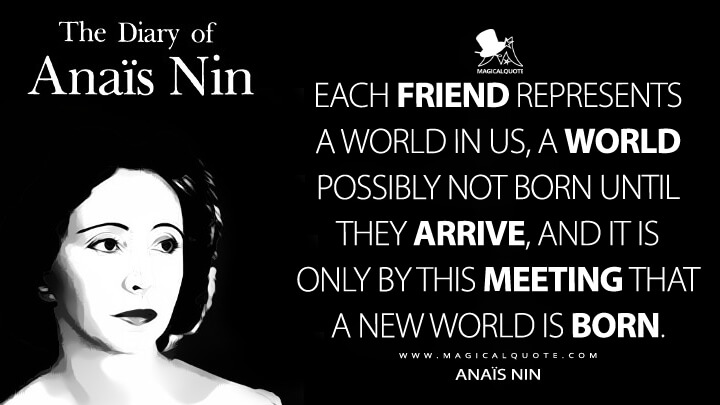 Each friend represents a world in us, a world possibly not born until they arrive, and it is only by this meeting that a new world is born. - Anaïs Nin (The Diary of Anaïs Nin Quotes)