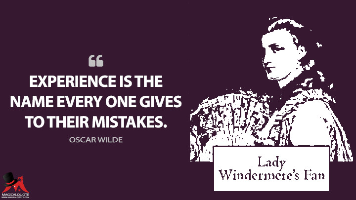 Experience is the name every one gives to their mistakes. - Oscar Wilde (Lady Windermere's Fan Quotes)