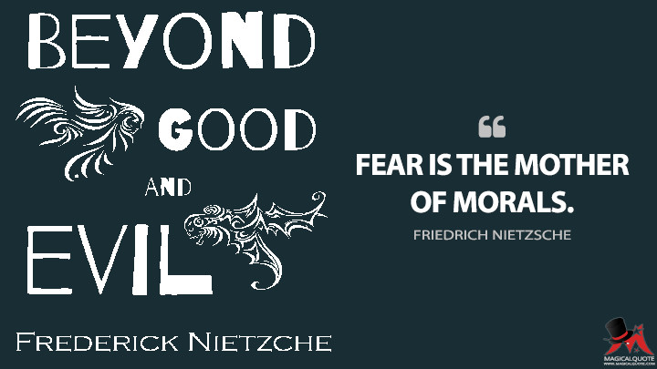 Fear is the mother of morals. - Friedrich Nietzsche (Beyond Good and Evil Quotes)