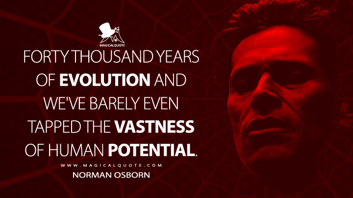 Forty thousand years of evolution and we've barely even tapped the vastness of human potential. - Norman Osborn (Spider-Man Quotes)