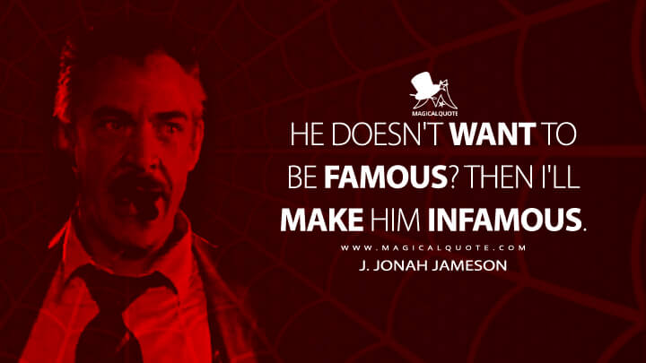 He doesn't want to be famous? Then I'll make him infamous. - J. Jonah Jameson (Spider-Man Quotes)