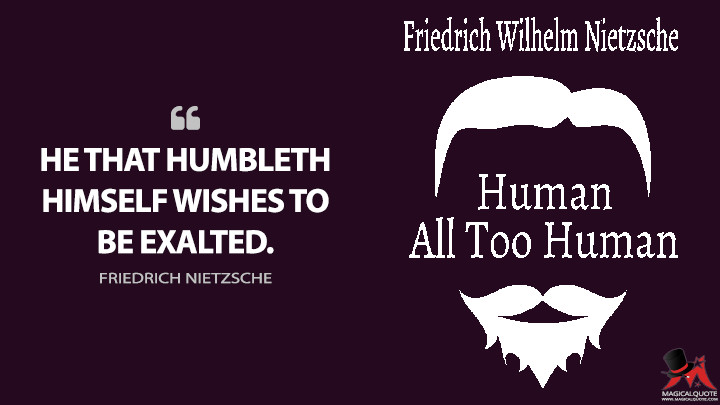 He that humbleth himself wishes to be exalted. - Friedrich Nietzsche (Human, All Too Human Quotes)