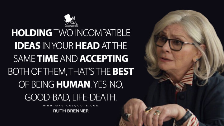 Holding two incompatible ideas in your head at the same time and accepting both of them, that's the best of being human. Yes-no, good-bad, life-death. - Ruth Brenner (Russian Doll Quotes)