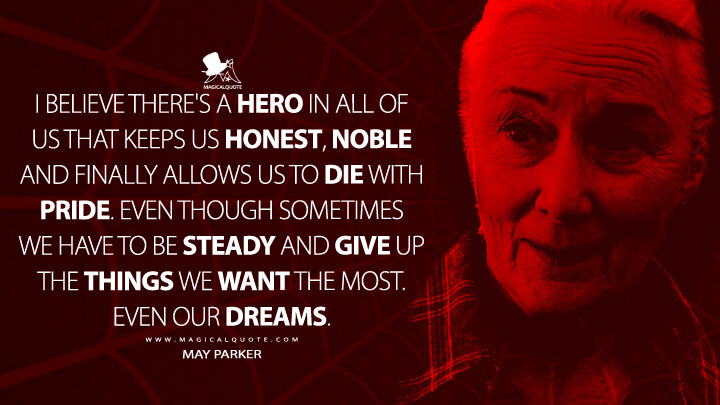 I believe there's a hero in all of us that keeps us honest, noble and finally allows us to die with pride. Even though sometimes we have to be steady and give up the things we want the most. Even our dreams. - May Parker (Spider-Man 2 Quotes)