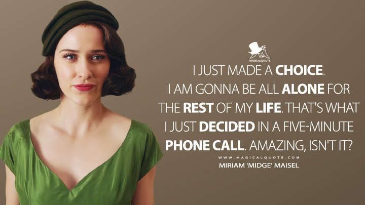 I just made a choice. I am gonna be all alone for the rest of my life. That's what I just decided in a five-minute phone call. Amazing, isn't it? - Miriam 'Midge' Maisel (The Marvelous Mrs. Maisel Quotes)