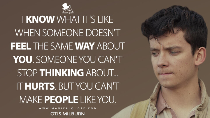 I know what it's like when someone doesn't feel the same way about you. Someone you can't stop thinking about... It hurts. But you can't make people like you. - Otis Milburn (Sex Education Quotes)