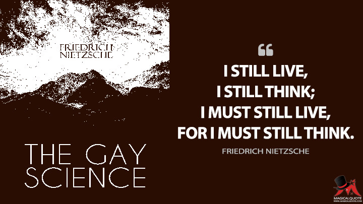 I still live, I still think; I must still live, for I must still think. - Friedrich Nietzsche (The Gay Science Quotes)