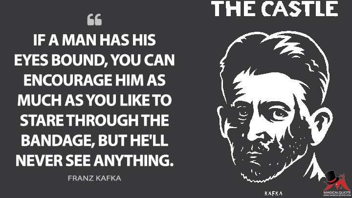 If a man has his eyes bound, you can encourage him as much as you like to stare through the bandage, but he'll never see anything. - Franz Kafka (The Castle Quotes)