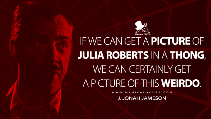If we can get a picture of Julia Roberts in a thong, we can certainly get a picture of this weirdo. - J. Jonah Jameson (Spider-Man Quotes)