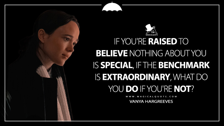 If you're raised to believe nothing about you is special, if the benchmark is extraordinary, what do you do if you're not? - Vanya Hargreeves (The Umbrella Academy Quotes)