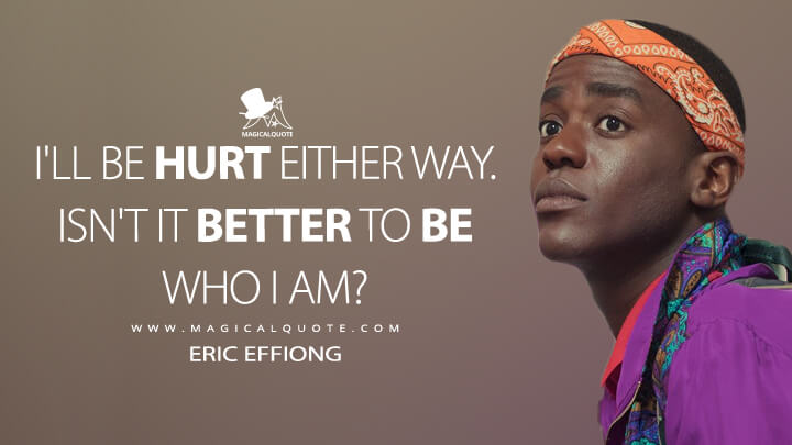 I'll be hurt either way. Isn't it better to be who I am? - Eric Effoing (Sex Education Quotes)