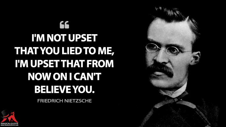 I'm not upset that you lied to me, I'm upset that from now on I can't believe you. - Friedrich Nietzsche Quotes