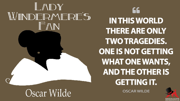 In this world there are only two tragedies. One is not getting what one wants, and the other is getting it. - Oscar Wilde (Lady Windermere's Fan Quotes)