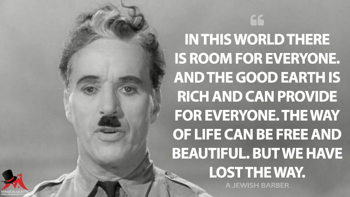 In this world there is room for everyone. And the good earth is rich and can provide for everyone. The way of life can be free and beautiful. But we have lost the way. - A Jewish Barber (The Great Dictator Quotes)