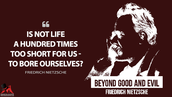 Is not life a hundred times too short for us — to bore ourselves? - Friedrich Nietzsche (Beyond Good and Evil Quotes)