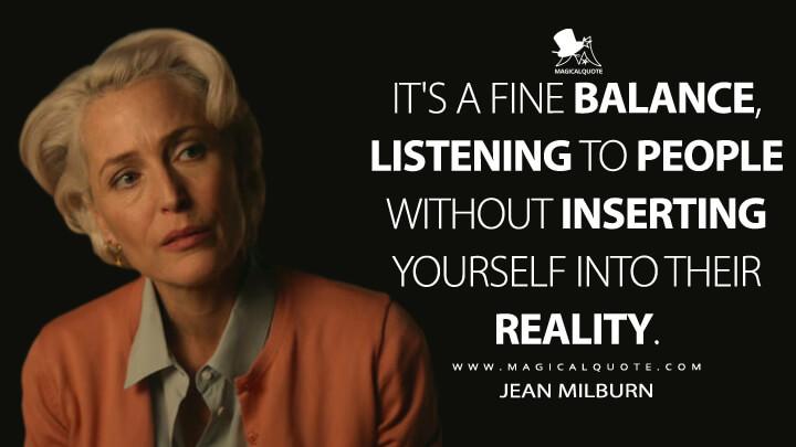 It's a fine balance, listening to people without inserting yourself into their reality. - Jean Milburn (Sex Education Quotes)