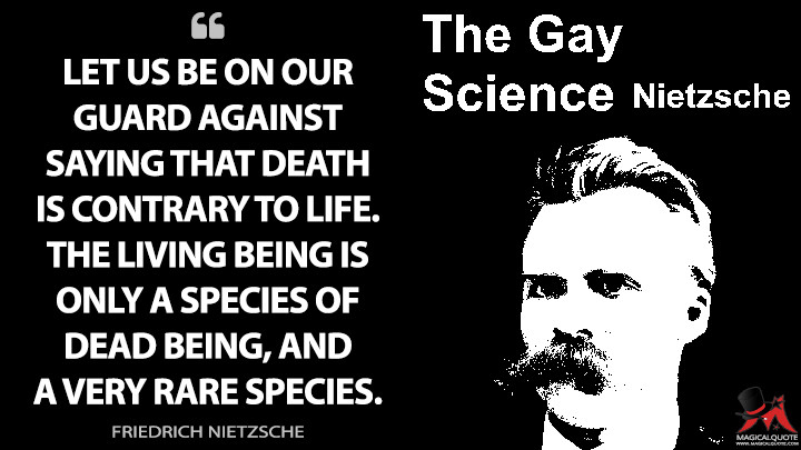 Let us be on our guard against saying that death is contrary to life. The living being is only a species of dead being, and a very rare species. - Friedrich Nietzsche (The Gay Science Quotes)