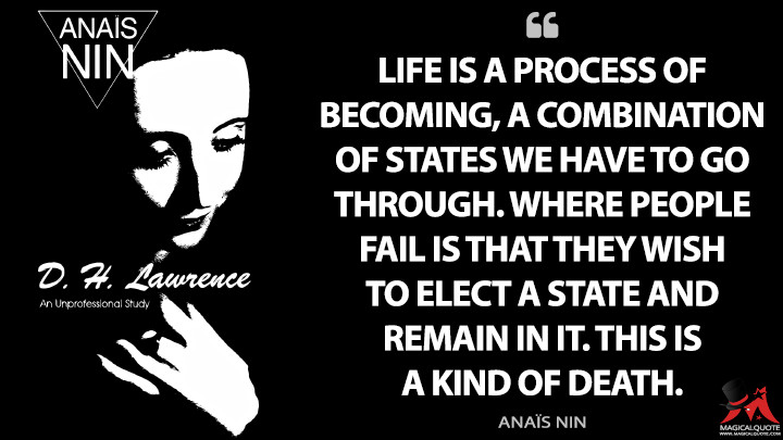 Life is a process of becoming, a combination of states we have to go through. Where people fail is that they wish to elect a state and remain in it. This is a kind of death. - Anaïs Nin (D. H. Lawrence: An Unprofessional Study Quotes)