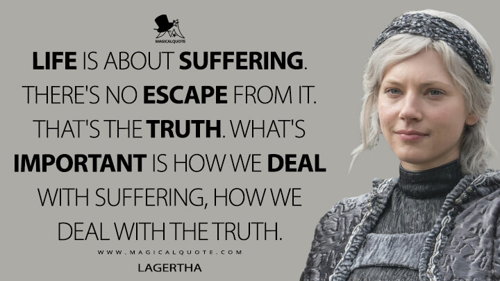 Life is about suffering. There's no escape from it. That's the truth. What's important is how we deal with suffering, how we deal with the truth. - Lagertha (Vikings Quotes)