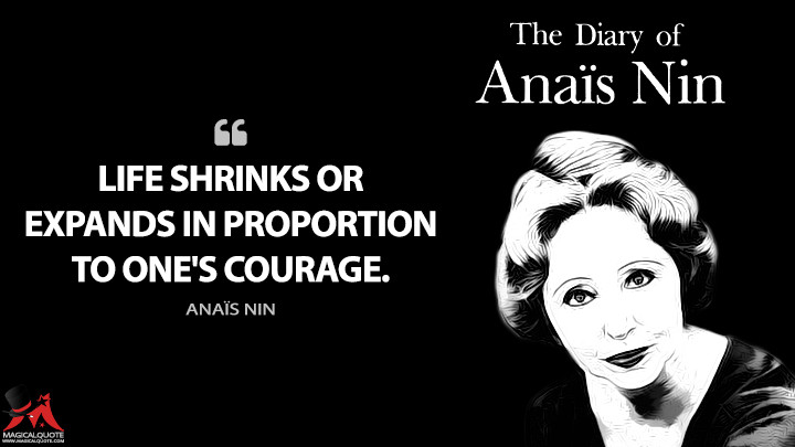 Life shrinks or expands in proportion to one's courage. - Anaïs Nin (The Diary of Anaïs Nin Quotes)
