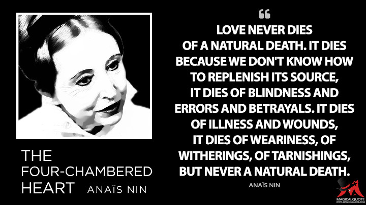 Love never dies of a natural death. It dies because we don't know how to replenish its source, it dies of blindness and errors and betrayals. It dies of illness and wounds, it dies of weariness, of witherings, of tarnishings, but never a natural death. - Anaïs Nin (The Novel of the Future Quotes)