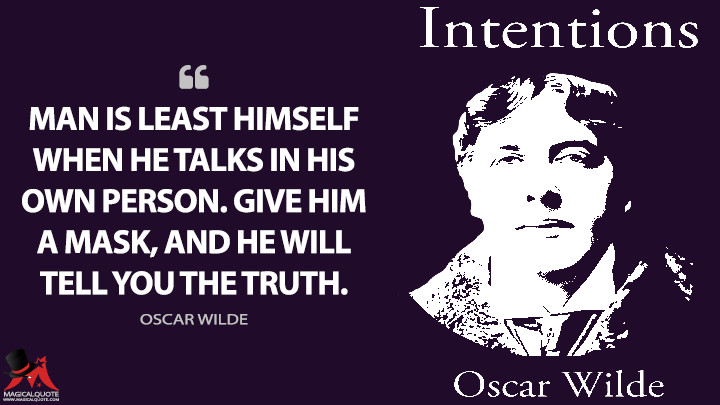 Man is least himself when he talks in his own person. Give him a mask, and he will tell you the truth. - Oscar Wilde Quotes